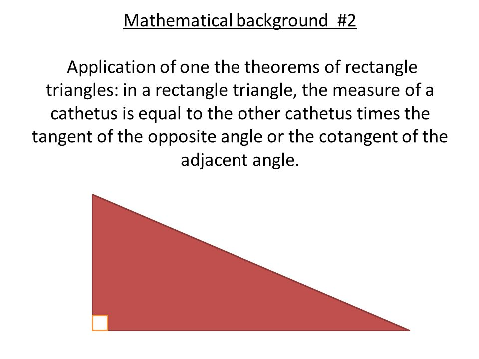 Mathematical background #2 Application of one the theorems of rectangle triangles: in a rectangle triangle, the measure of a cathetus is equal to the other cathetus times the tangent of the opposite angle or the cotangent of the adjacent angle.