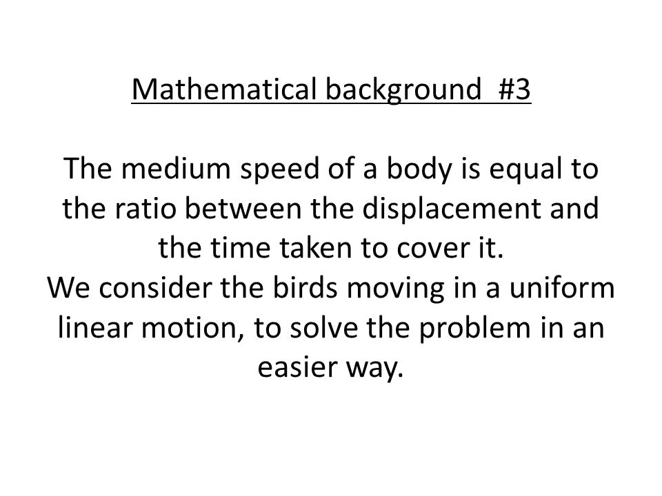 Mathematical background #3 The medium speed of a body is equal to the ratio between the displacement and the time taken to cover it.