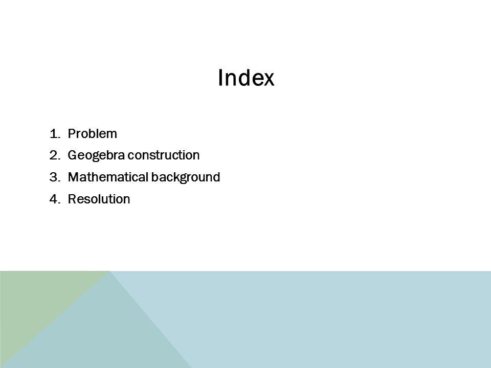 Index 1.Problem 2.Geogebra construction 3.Mathematical background 4.Resolution