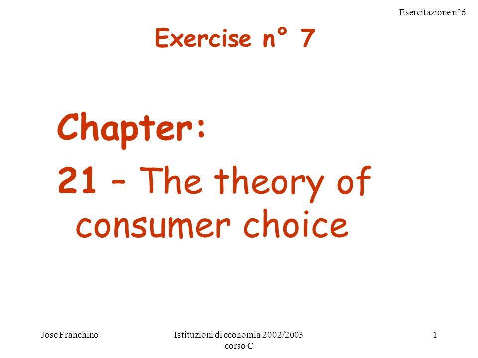 Esercitazione n°6 Jose FranchinoIstituzioni di economia 2002/2003 corso C 1 Chapter: 21 – The theory of consumer choice Exercise n° 7