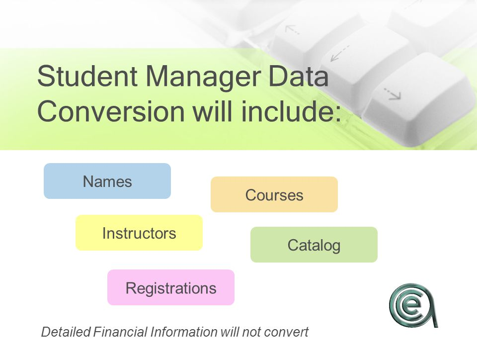 Student Manager Data Conversion will include: Names Instructors Courses Catalog Registrations Detailed Financial Information will not convert