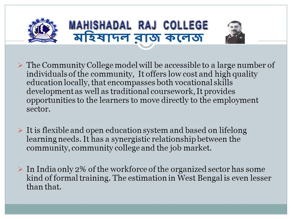 The Community College model will be accessible to a large number of individuals of the community, It offers low cost and high quality education locally, that encompasses both vocational skills development as well as traditional coursework, It provides opportunities to the learners to move directly to the employment sector.