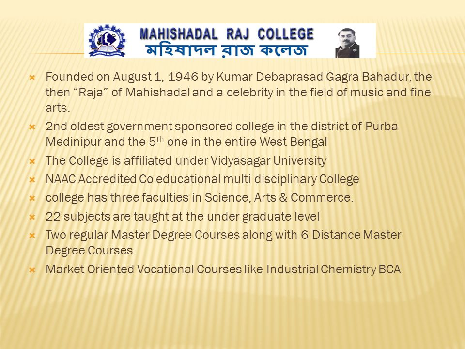  Founded on August 1, 1946 by Kumar Debaprasad Gagra Bahadur, the then Raja of Mahishadal and a celebrity in the field of music and fine arts.