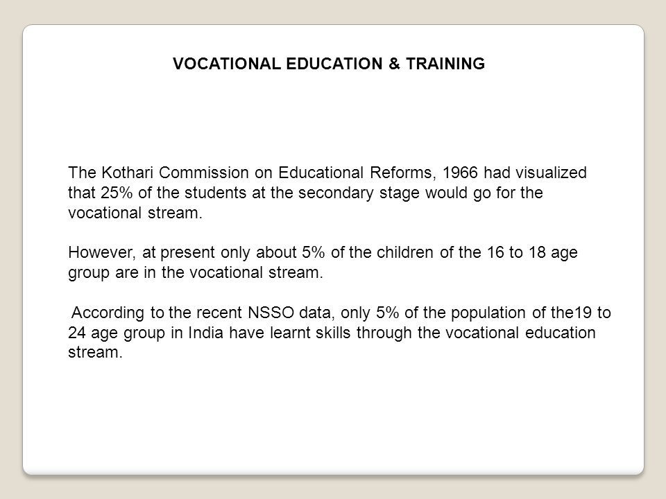 VOCATIONAL EDUCATION & TRAINING The Kothari Commission on Educational Reforms, 1966 had visualized that 25% of the students at the secondary stage wou