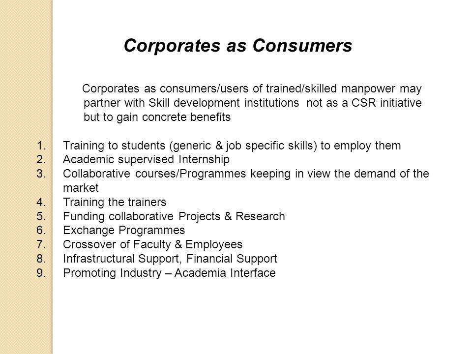 Corporates as Consumers Corporates as consumers/users of trained/skilled manpower may partner with Skill development institutions not as a CSR initiat