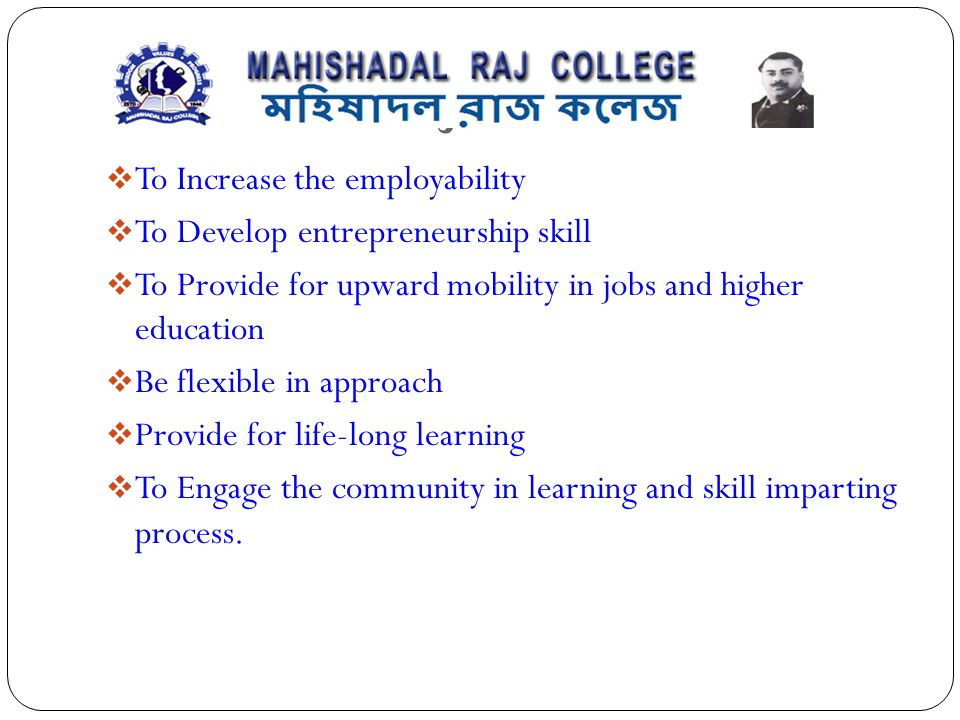 OBJECTIVES  To Increase the employability  To Develop entrepreneurship skill  To Provide for upward mobility in jobs and higher education  Be flex