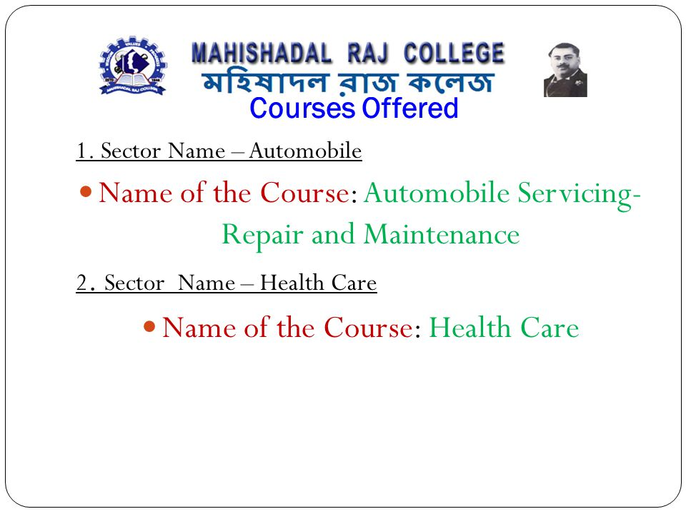 Courses Offered 1. Sector Name – Automobile Name of the Course: Automobile Servicing- Repair and Maintenance 2. Sector Name – Health Care Name of the