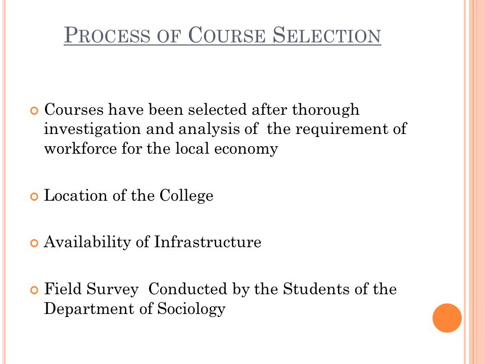 P ROCESS OF C OURSE S ELECTION Courses have been selected after thorough investigation and analysis of the requirement of workforce for the local economy Location of the College Availability of Infrastructure Field Survey Conducted by the Students of the Department of Sociology