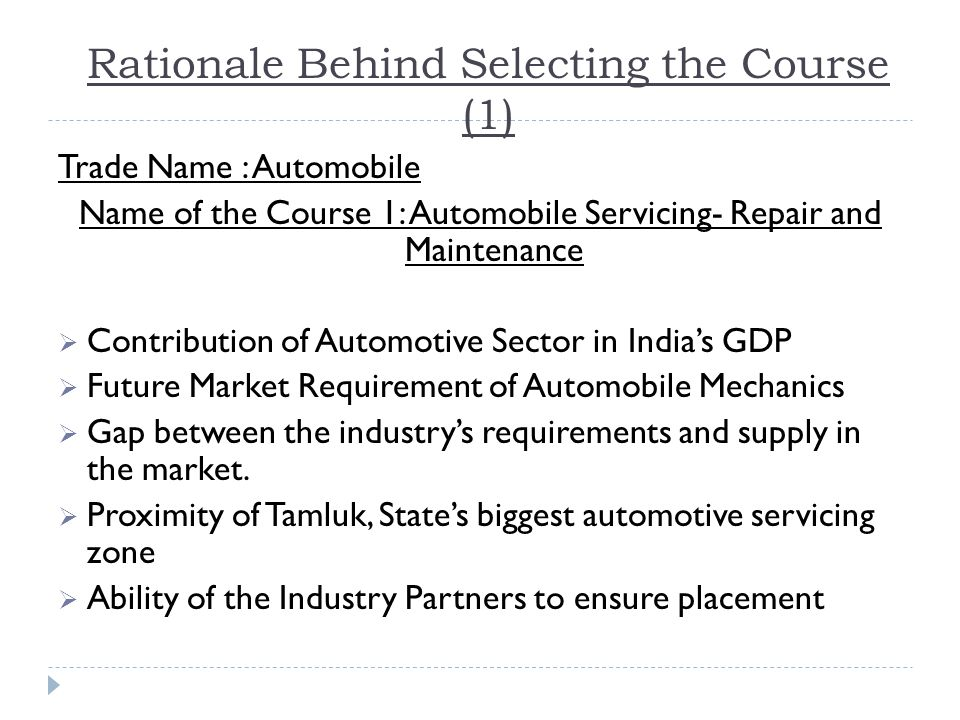Rationale Behind Selecting the Course (1) Trade Name : Automobile Name of the Course 1: Automobile Servicing- Repair and Maintenance  Contribution of Automotive Sector in India's GDP  Future Market Requirement of Automobile Mechanics  Gap between the industry's requirements and supply in the market.