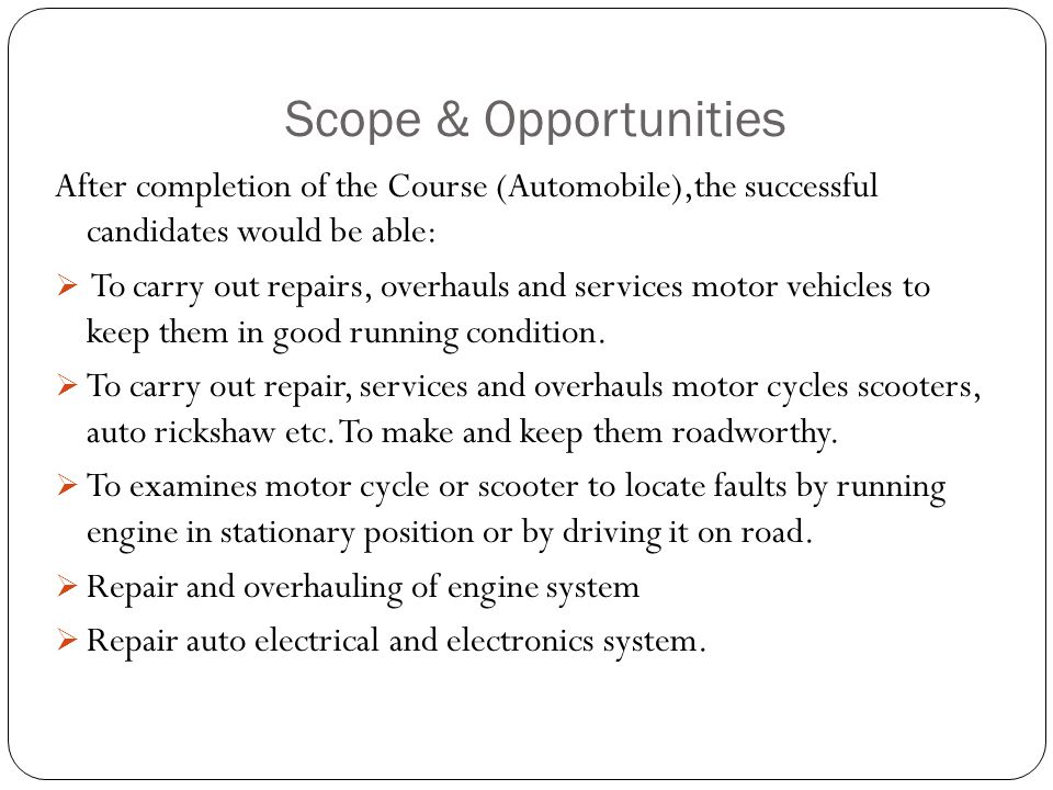 Scope & Opportunities After completion of the Course (Automobile),the successful candidates would be able:  To carry out repairs, overhauls and services motor vehicles to keep them in good running condition.