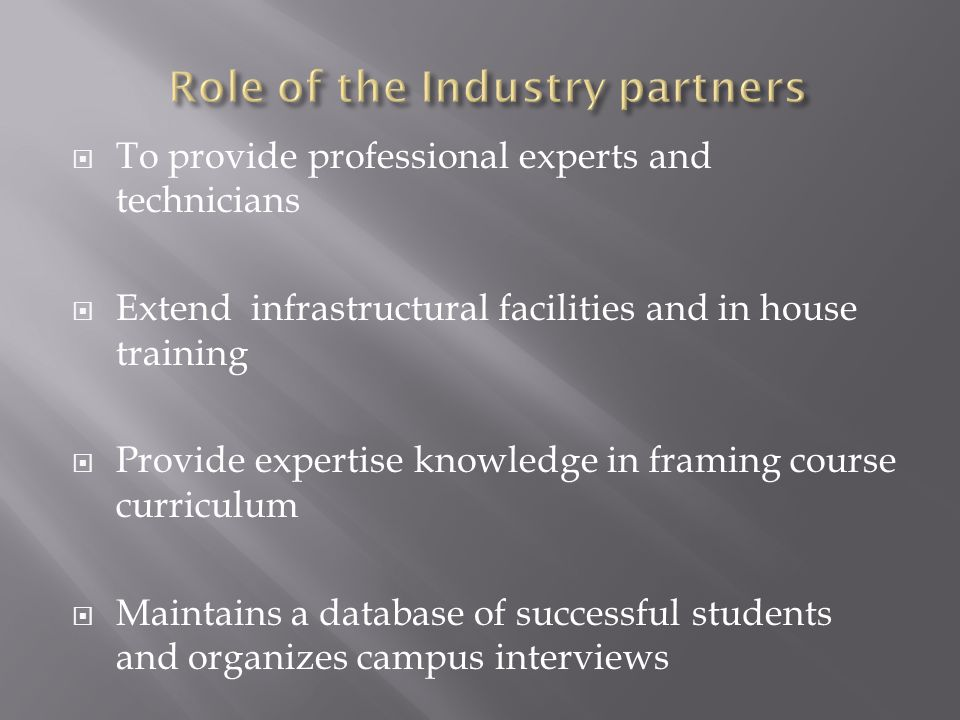  To provide professional experts and technicians  Extend infrastructural facilities and in house training  Provide expertise knowledge in framing course curriculum  Maintains a database of successful students and organizes campus interviews