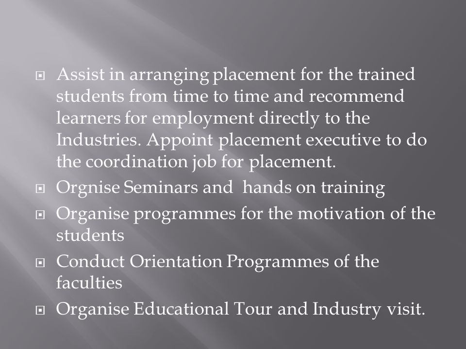  Assist in arranging placement for the trained students from time to time and recommend learners for employment directly to the Industries. Appoint p