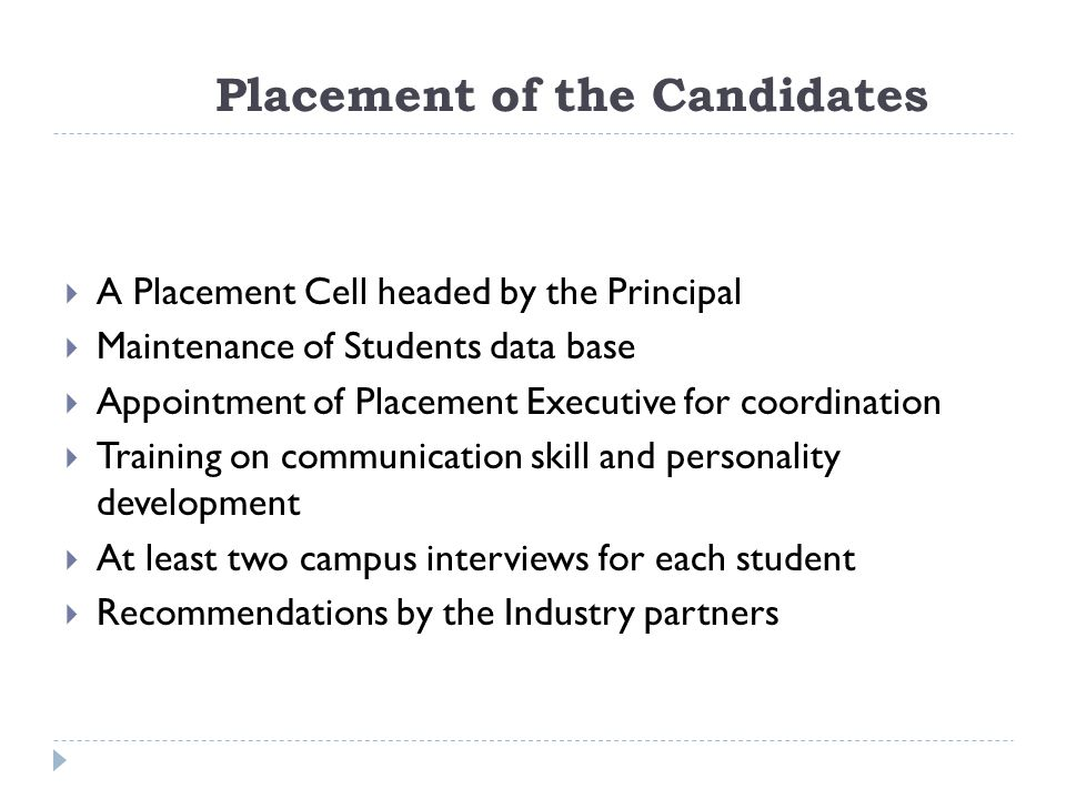 Placement of the Candidates  A Placement Cell headed by the Principal  Maintenance of Students data base  Appointment of Placement Executive for coordination  Training on communication skill and personality development  At least two campus interviews for each student  Recommendations by the Industry partners