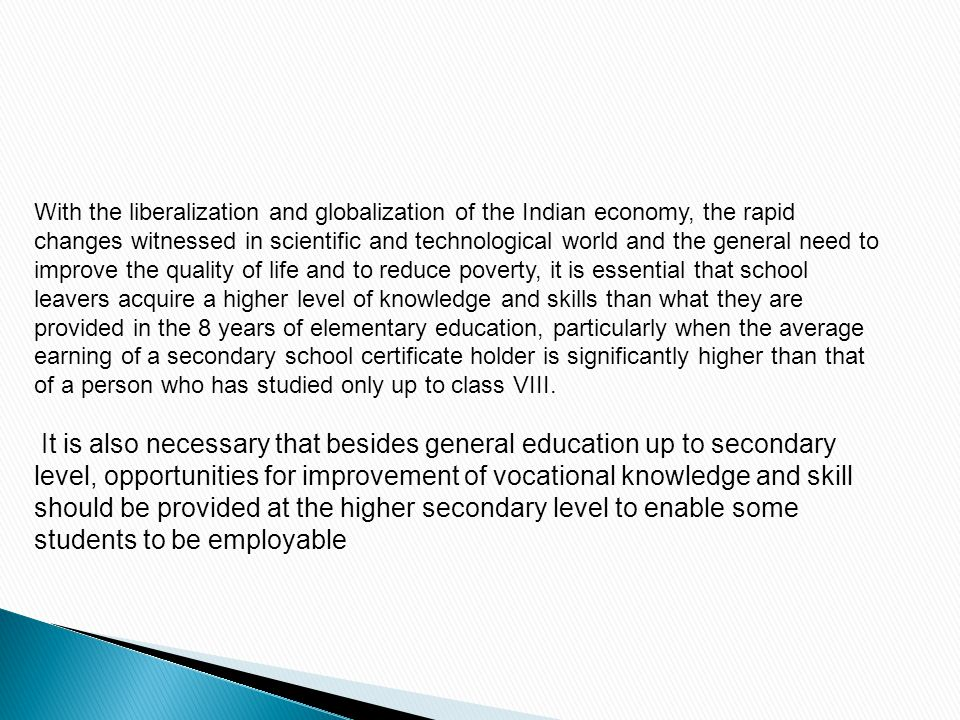With the liberalization and globalization of the Indian economy, the rapid changes witnessed in scientific and technological world and the general need to improve the quality of life and to reduce poverty, it is essential that school leavers acquire a higher level of knowledge and skills than what they are provided in the 8 years of elementary education, particularly when the average earning of a secondary school certificate holder is significantly higher than that of a person who has studied only up to class VIII.
