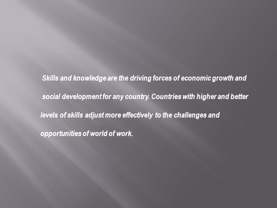 Skills and knowledge are the driving forces of economic growth and social development for any country. Countries with higher and better levels of skil