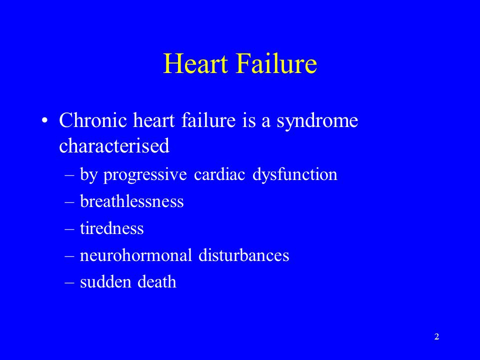 2 Heart Failure Chronic heart failure is a syndrome characterised –by progressive cardiac dysfunction –breathlessness –tiredness –neurohormonal distur