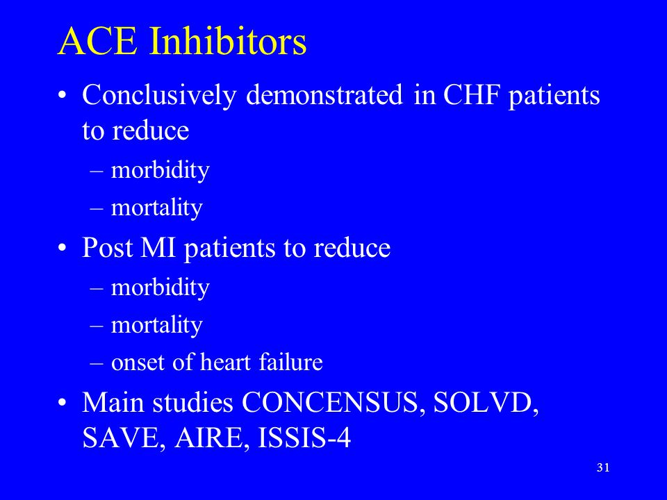 31 ACE Inhibitors Conclusively demonstrated in CHF patients to reduce –morbidity –mortality Post MI patients to reduce –morbidity –mortality –onset of