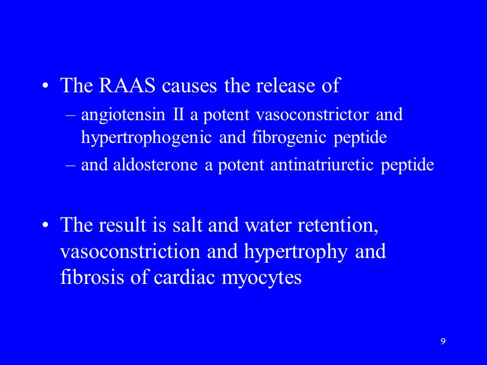 9 The RAAS causes the release of –angiotensin II a potent vasoconstrictor and hypertrophogenic and fibrogenic peptide –and aldosterone a potent antinatriuretic peptide The result is salt and water retention, vasoconstriction and hypertrophy and fibrosis of cardiac myocytes