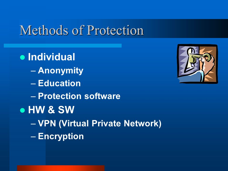 Methods of Protection Individual –Anonymity –Education –Protection software HW & SW –VPN (Virtual Private Network) –Encryption