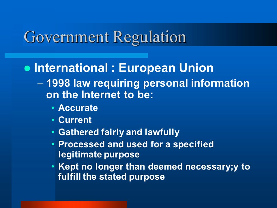 Government Regulation International : European Union –1998 law requiring personal information on the Internet to be: Accurate Current Gathered fairly and lawfully Processed and used for a specified legitimate purpose Kept no longer than deemed necessary;y to fulfill the stated purpose