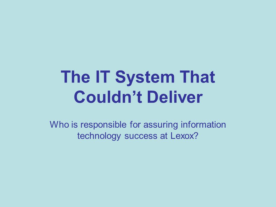 The IT System That Couldn't Deliver Who is responsible for assuring information technology success at Lexox?