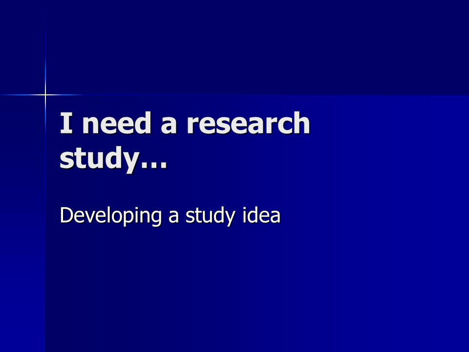 I need a research study… Developing a study idea