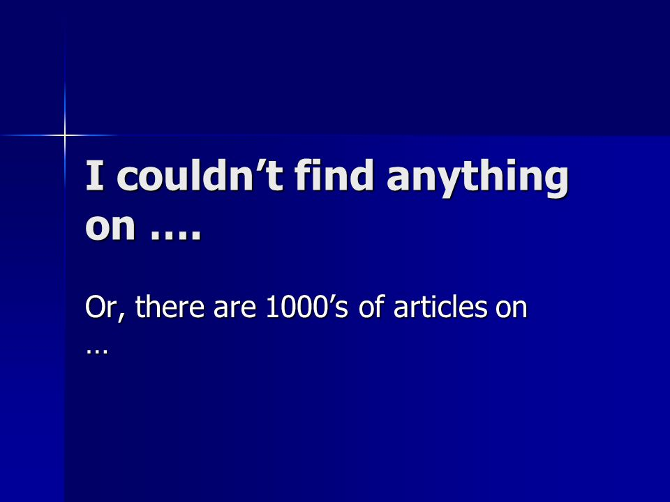I couldn't find anything on …. Or, there are 1000's of articles on …