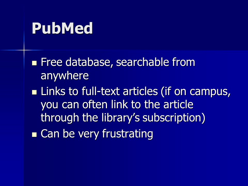 PubMed Free database, searchable from anywhere Free database, searchable from anywhere Links to full-text articles (if on campus, you can often link to the article through the library's subscription) Links to full-text articles (if on campus, you can often link to the article through the library's subscription) Can be very frustrating Can be very frustrating