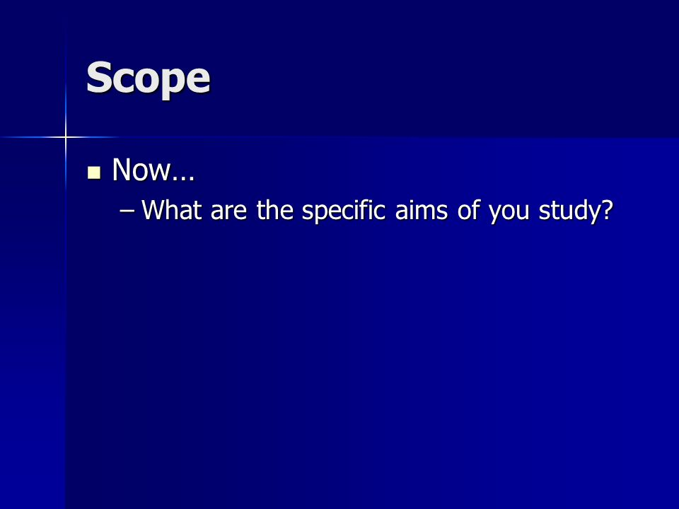 Scope Now… Now… –What are the specific aims of you study