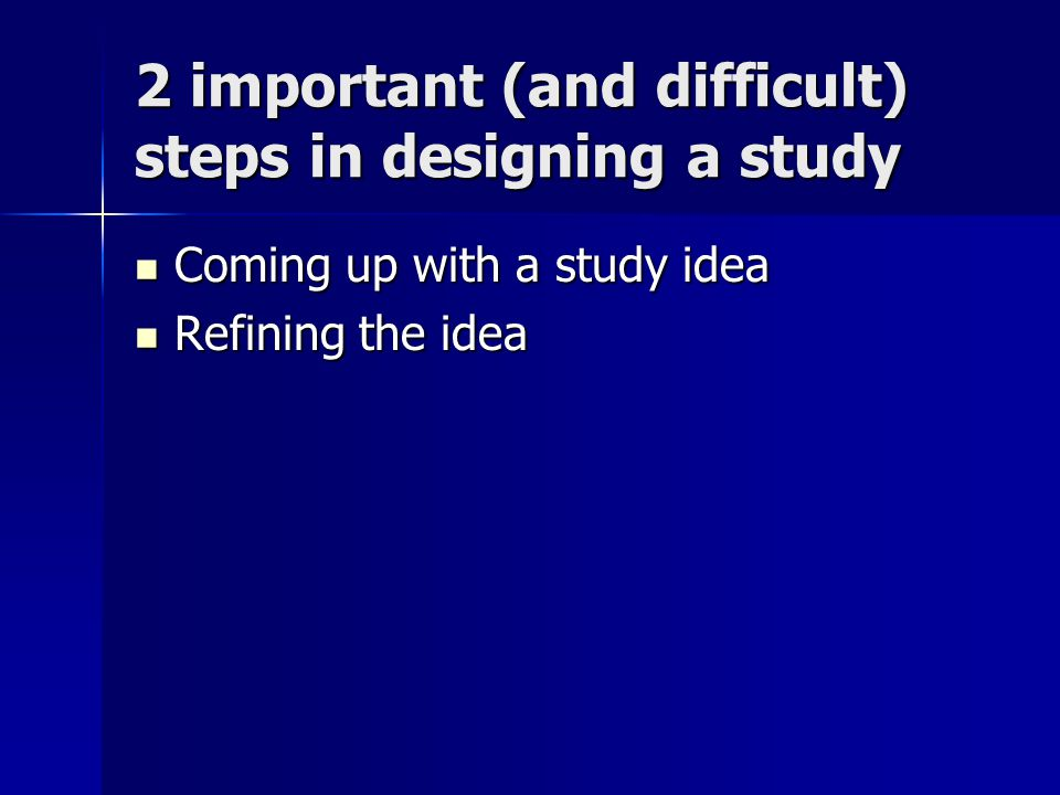 2 important (and difficult) steps in designing a study Coming up with a study idea Coming up with a study idea Refining the idea Refining the idea
