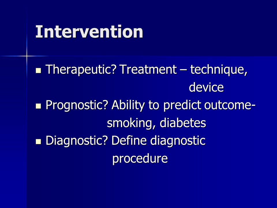 Intervention Therapeutic? Treatment – technique, Therapeutic? Treatment – technique, device device Prognostic? Ability to predict outcome- Prognostic?