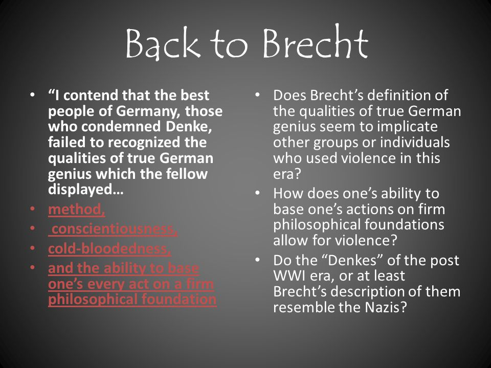 Back to Brecht I contend that the best people of Germany, those who condemned Denke, failed to recognized the qualities of true German genius which the fellow displayed… method, conscientiousness, cold-bloodedness, and the ability to base one's every act on a firm philosophical foundation Does Brecht's definition of the qualities of true German genius seem to implicate other groups or individuals who used violence in this era.