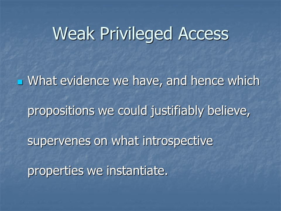 Weak Privileged Access What evidence we have, and hence which propositions we could justifiably believe, supervenes on what introspective properties we instantiate.