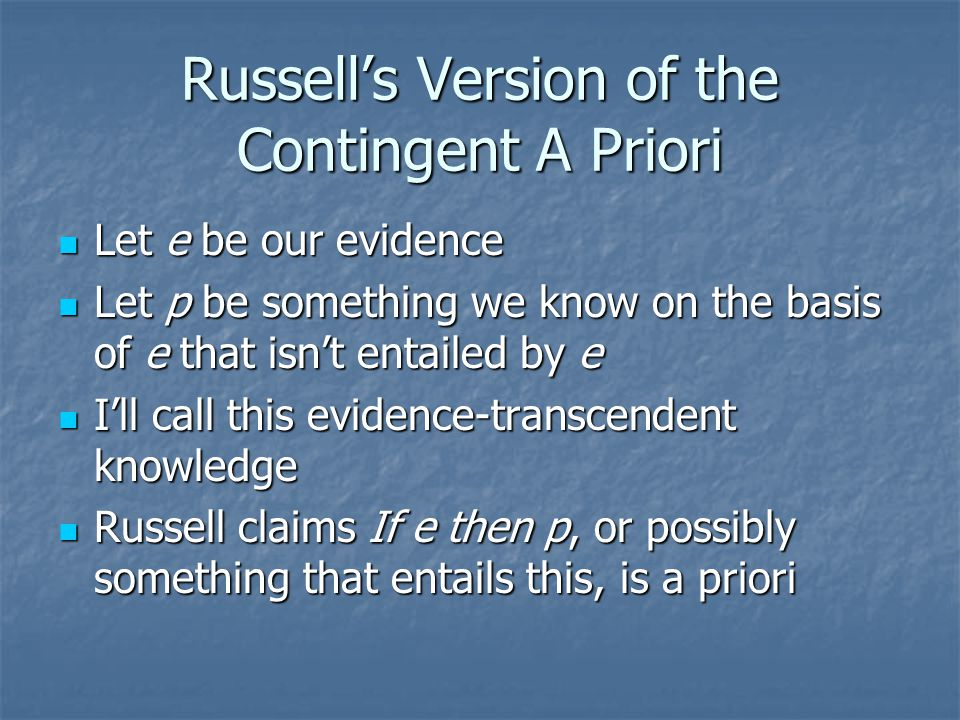 Russell's Version of the Contingent A Priori Let e be our evidence Let e be our evidence Let p be something we know on the basis of e that isn't entailed by e Let p be something we know on the basis of e that isn't entailed by e I'll call this evidence-transcendent knowledge I'll call this evidence-transcendent knowledge Russell claims If e then p, or possibly something that entails this, is a priori Russell claims If e then p, or possibly something that entails this, is a priori