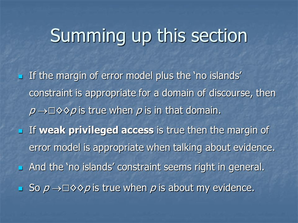 Summing up this section If the margin of error model plus the 'no islands' constraint is appropriate for a domain of discourse, then p  □ ◊◊p is true when p is in that domain.
