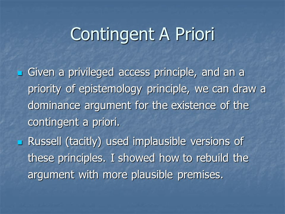 Contingent A Priori Given a privileged access principle, and an a priority of epistemology principle, we can draw a dominance argument for the existence of the contingent a priori.