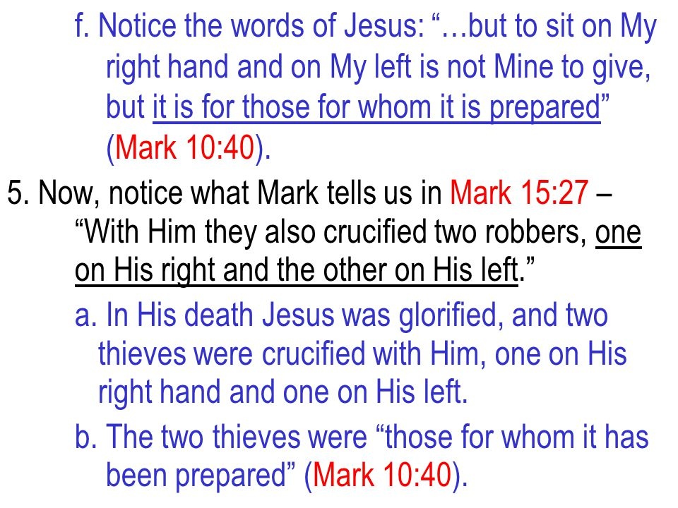 """f. Notice the words of Jesus: """"…but to sit on My right hand and on My left is not Mine to give, but it is for those for whom it is prepared"""" (Mark 10:"""