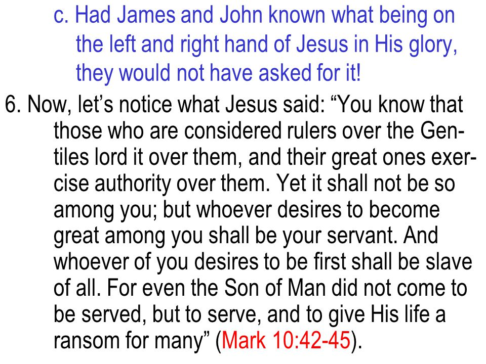 c. Had James and John known what being on the left and right hand of Jesus in His glory, they would not have asked for it! 6. Now, let's notice what J