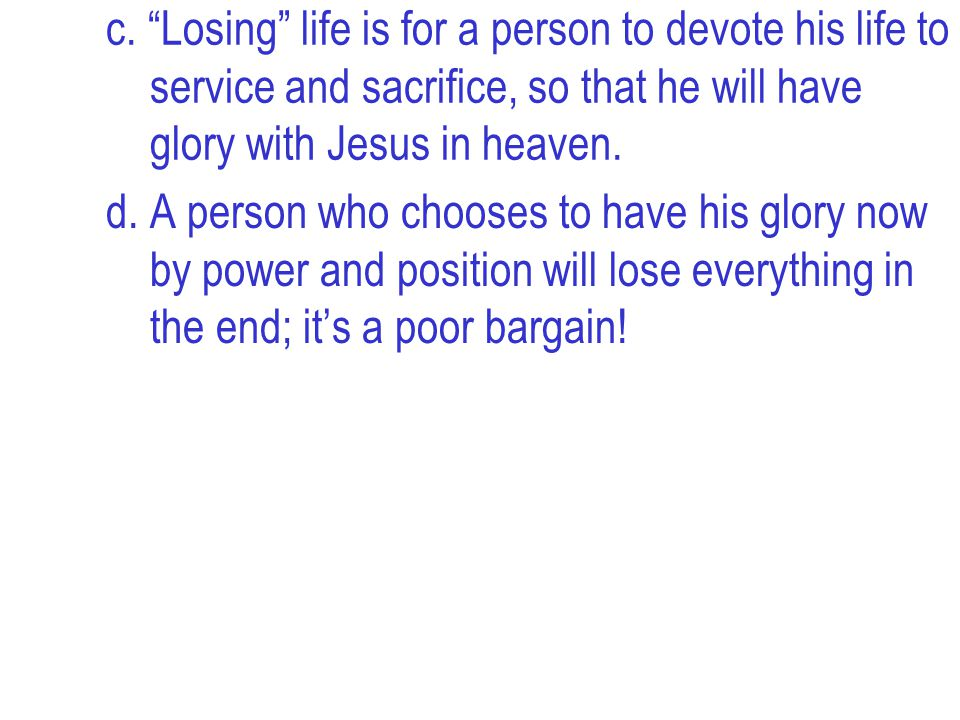 """c. """"Losing"""" life is for a person to devote his life to service and sacrifice, so that he will have glory with Jesus in heaven. d. A person who chooses"""