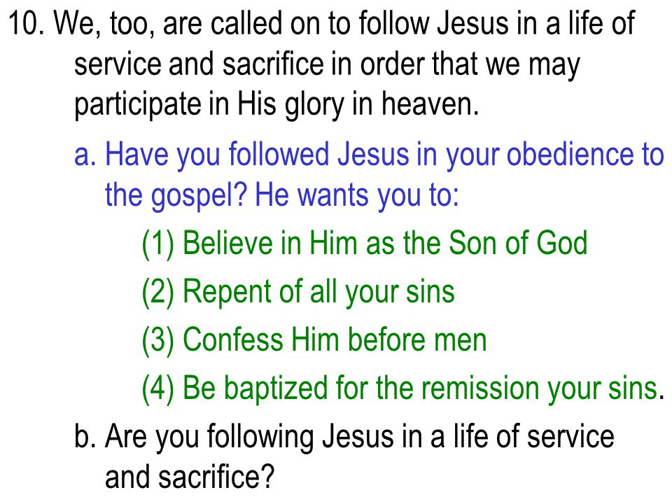 10. We, too, are called on to follow Jesus in a life of service and sacrifice in order that we may participatein His glory in heaven. a. Have you foll