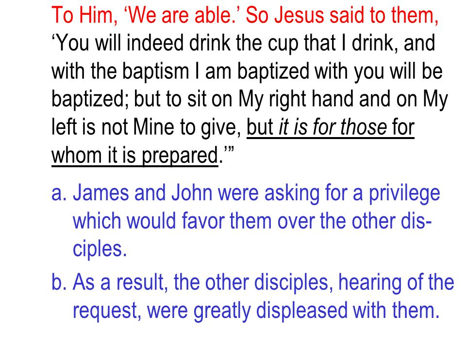 To Him, 'We are able.' So Jesus said to them, 'You will indeed drink the cup that I drink, and with the baptism I am baptized with you will be baptize