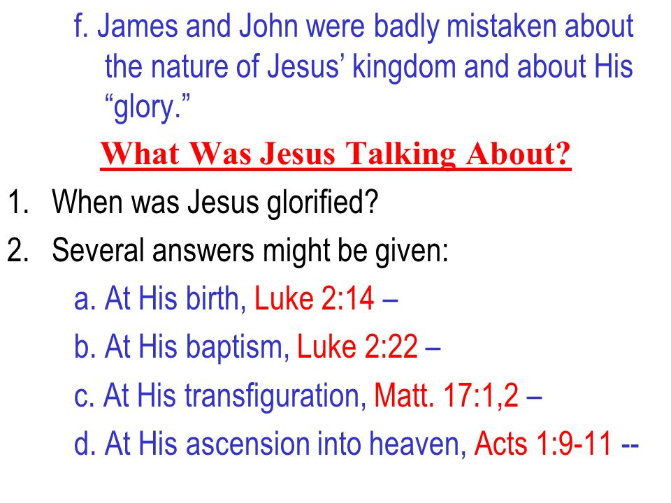 """f. James and John were badly mistaken about the nature of Jesus' kingdom and about His """"glory."""" What Was Jesus Talking About? 1.When was Jesus glorifi"""