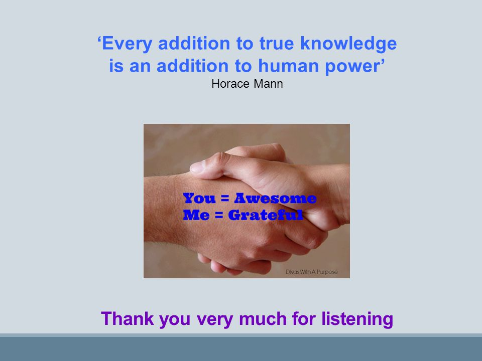Thank you very much for listening 'Every addition to true knowledge is an addition to human power' Horace Mann