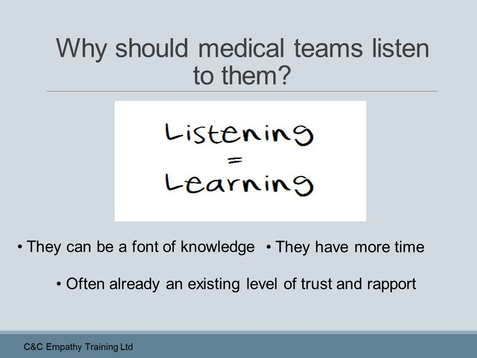 Why should medical teams listen to them? They can be a font of knowledge They have more time Often already an existing level of trust and rapport