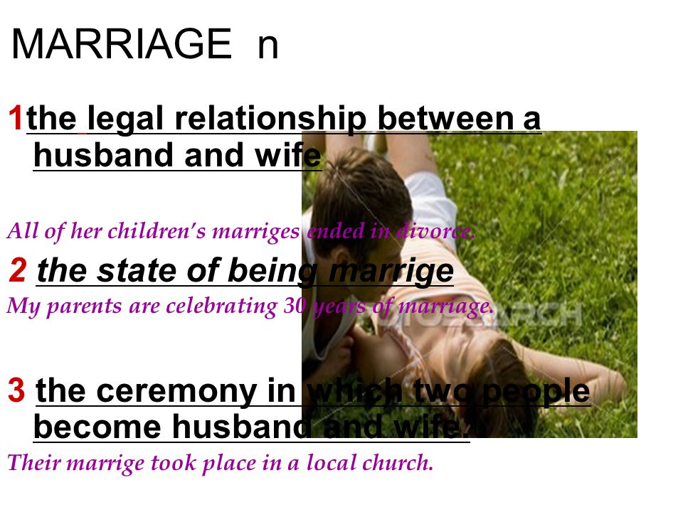 MARRIAGE n 1the legal relationship between a husband and wife All of her children's marriges ended in divorce. 2 the state of being marrige My parents