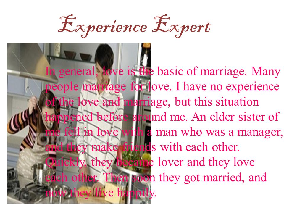 Experience Expert In general, love is the basic of marriage. Many people marriage for love. I have no experience of the love and marriage, but this si
