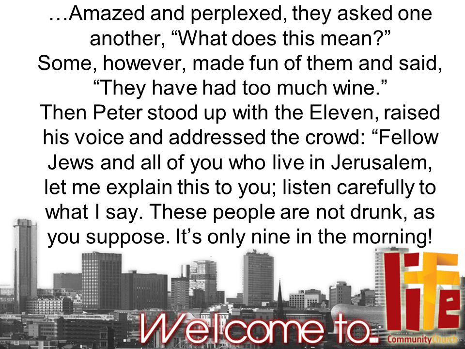 …Amazed and perplexed, they asked one another, What does this mean? Some, however, made fun of them and said, They have had too much wine. Then Peter stood up with the Eleven, raised his voice and addressed the crowd: Fellow Jews and all of you who live in Jerusalem, let me explain this to you; listen carefully to what I say.