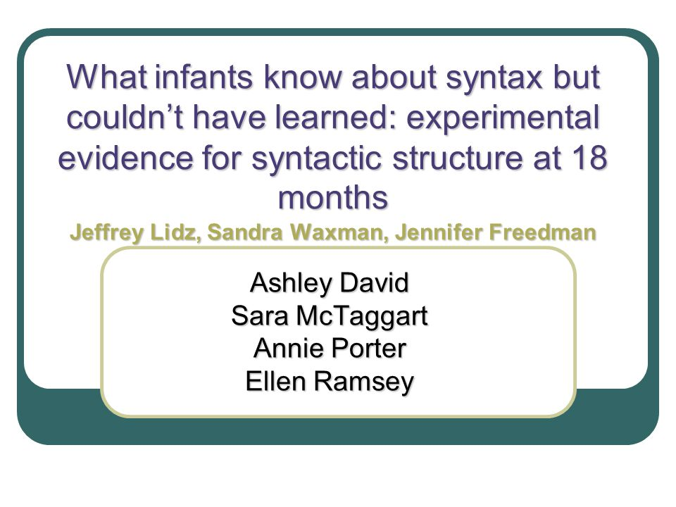 What infants know about syntax but couldn't have learned: experimental evidence for syntactic structure at 18 months Jeffrey Lidz, Sandra Waxman, Jenn
