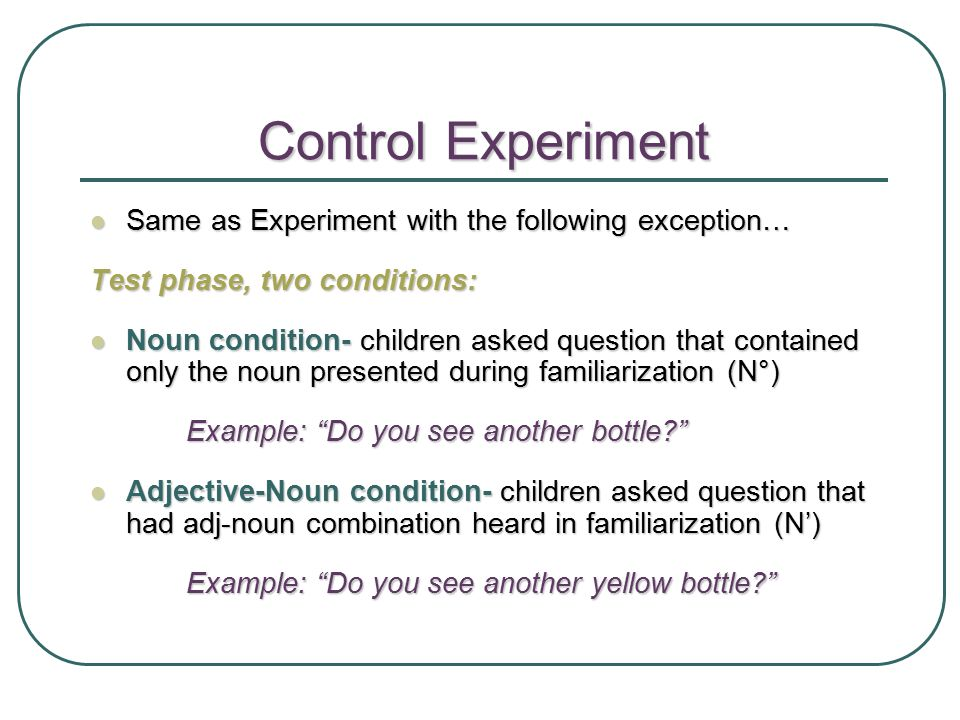 Control Experiment Same as Experiment with the following exception… Same as Experiment with the following exception… Test phase, two conditions: Noun