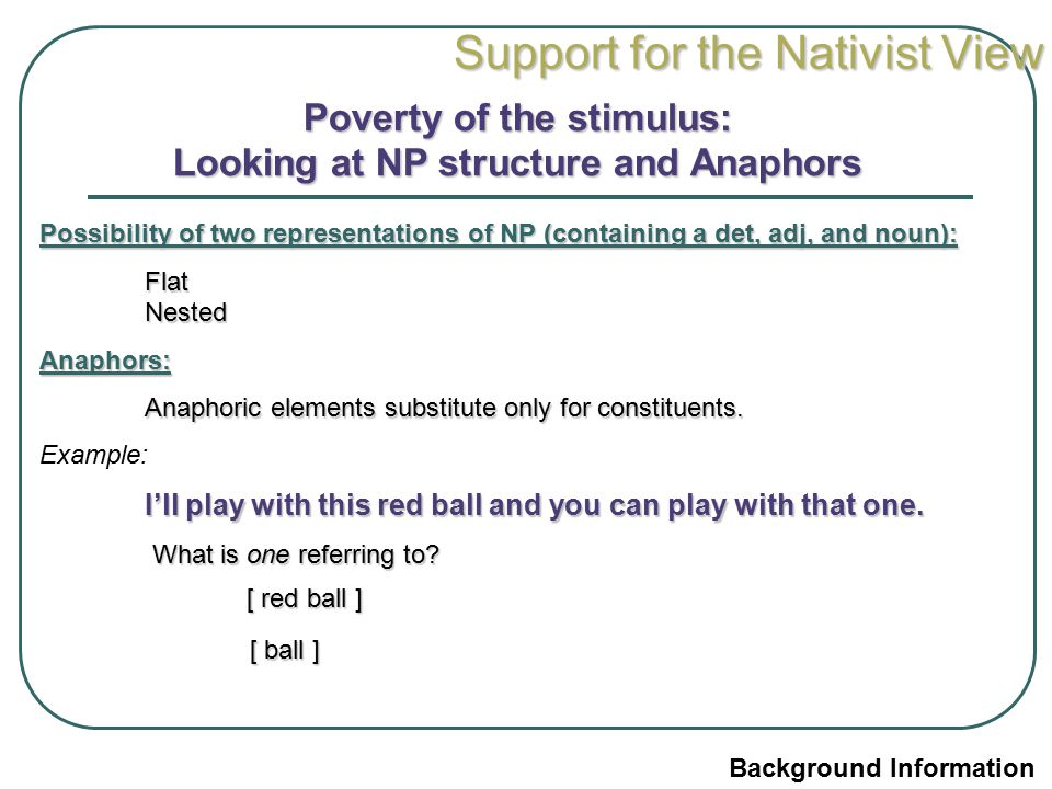 Support for the Nativist View Poverty of the stimulus: Looking at NP structure and Anaphors Possibility of two representations of NP (containing a det, adj, and noun): Flat Nested Anaphors: Anaphoric elements substitute only for constituents.